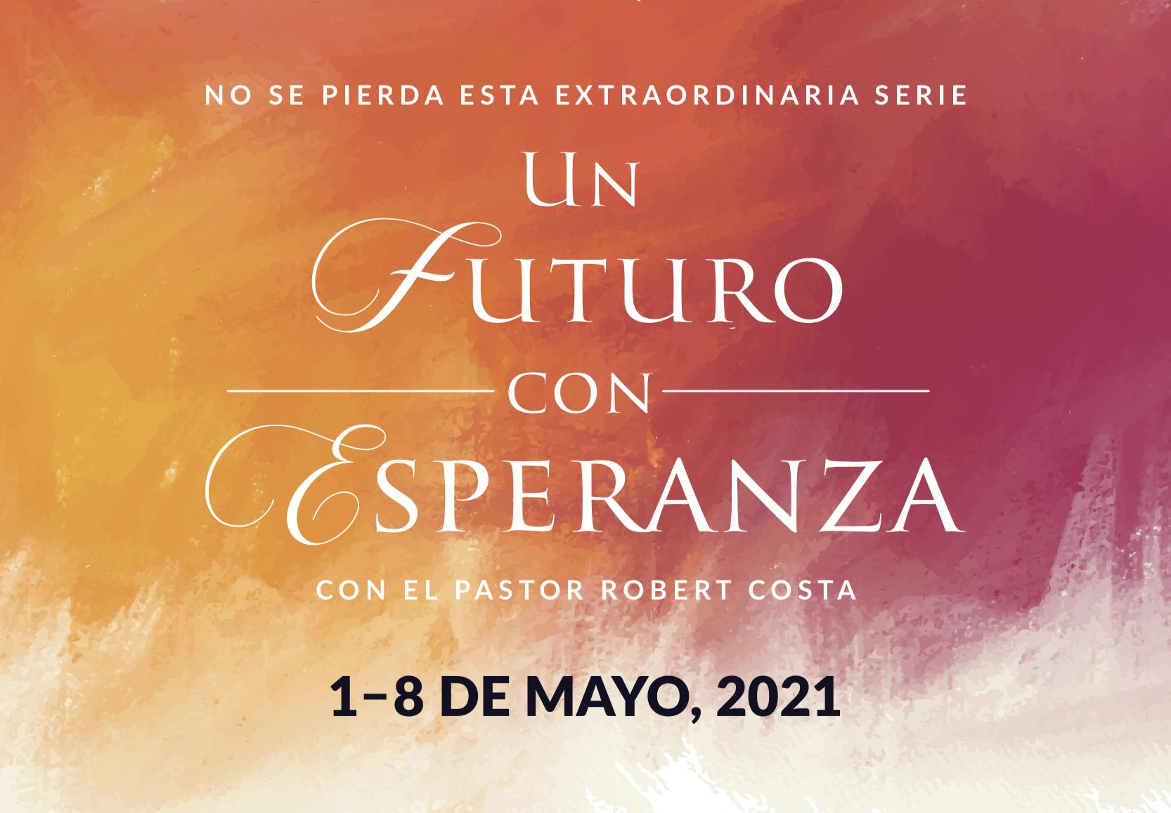 No se pierda esta extraordinatia serie Un Futuro Con Esperanza con el pastor Robert Costa 1-8 de Mayo 2021